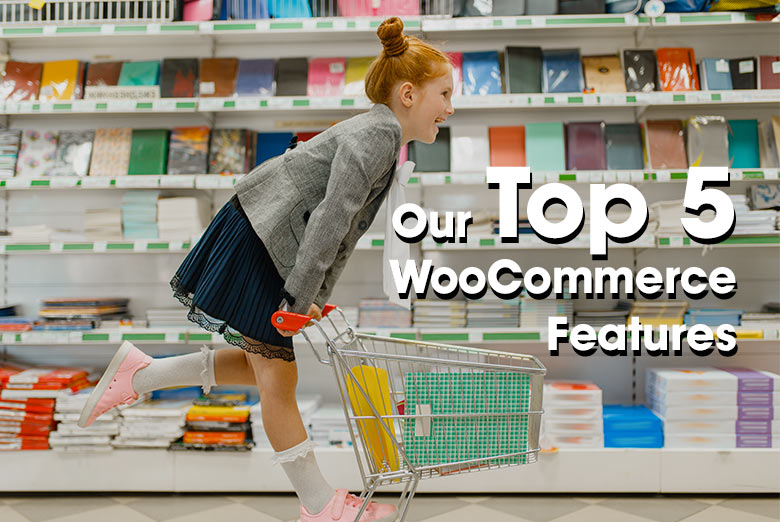 Top 5 WooCommerce Features